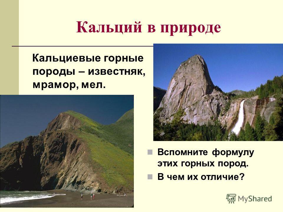 Кальций в природе Кальциевые горные породы – известняк, мрамор, мел. Вспомните формулу этих горных пород. В чем их отличие?