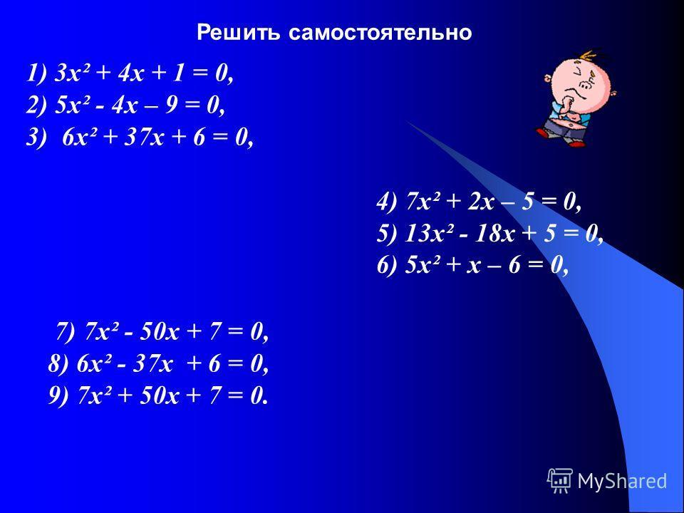 1) 3 х² + 4 х + 1 = 0, 2) 5 х² - 4 х – 9 = 0, 3) 6 х² + 37 х + 6 = 0, 4) 7 х² + 2 х – 5 = 0, 5) 13 х² - 18 х + 5 = 0, 6) 5 х² + х – 6 = 0, 7) 7 х² - 50 х + 7 = 0, 8) 6 х² - 37 х + 6 = 0, 9) 7 х² + 50 х + 7 = 0. Решить самостоятельно