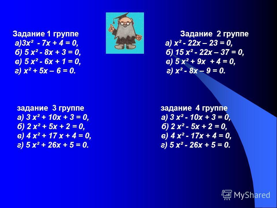 Задание 1 группе Задание 2 группе а)3 х² - 7 х + 4 = 0, а) х² - 22 х – 23 = 0, б) 5 х² - 8 х + 3 = 0, б) 15 х² - 22 х – 37 = 0, в) 5 х² - 6 х + 1 = 0, в) 5 х² + 9 х + 4 = 0, г) х² + 5 х – 6 = 0. г) х² - 8 х – 9 = 0. задание 3 группе задание 4 группе