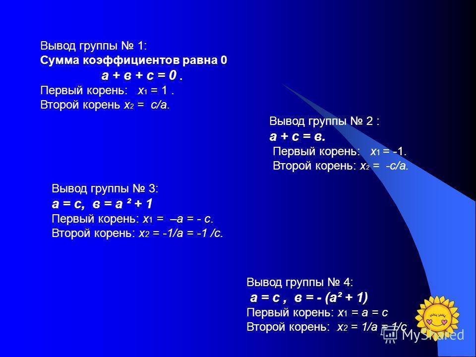 Вывод группы 1: Сумма коэффициентов равна 0 а + в + с = 0. Первый корень: х 1 = 1. Второй корень х 2 = с/а. Вывод группы 2 : а + с = в. Первый корень: х 1 = -1. Второй корень: х 2 = -с/а. Вывод группы 3: а = с, в = а ² + 1 Первый корень: х 1 = –а = -