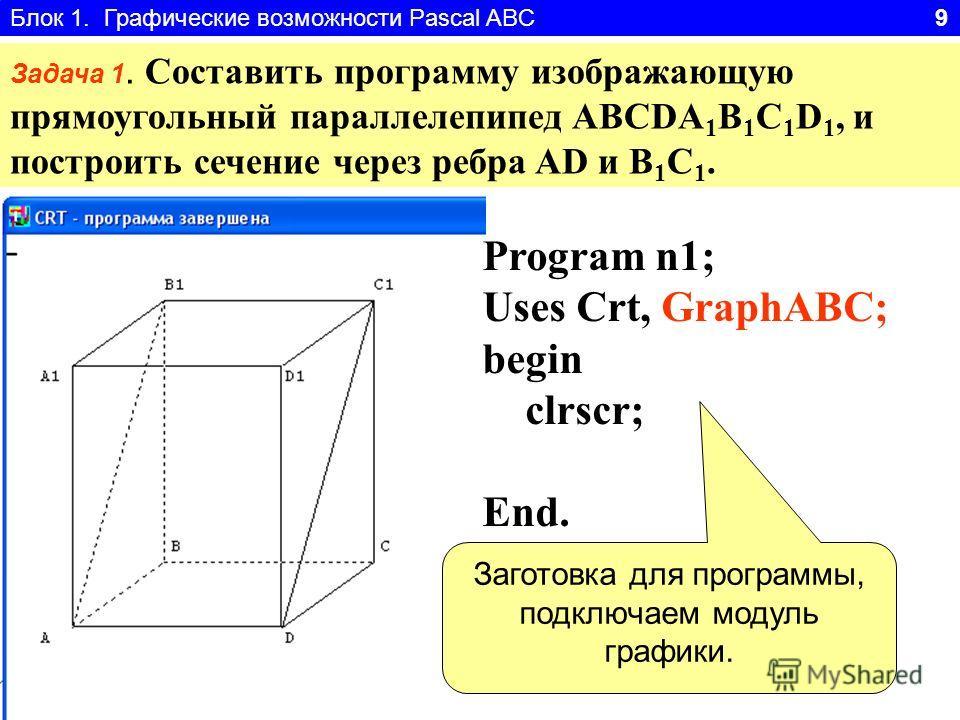 Блок 1. Графические возможности Pascal ABC 9 Задача 1. Составить программу изображающую прямоугольный параллелепипед ABCDA 1 B 1 C 1 D 1, и построить сечение через ребра AD и B 1 C 1. Program n1; Uses Crt, GraphABC; begin clrscr; End. Заготовка для п