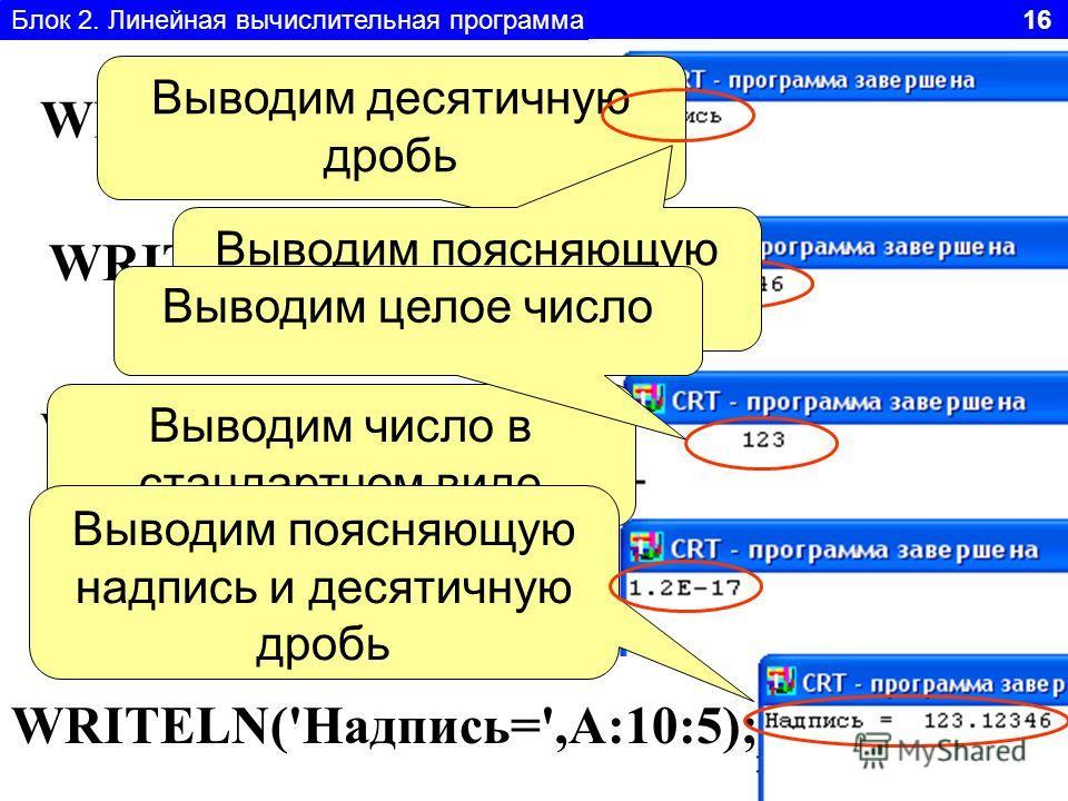 Блок 2. Линейная вычислительная программа 16 WRITELN('Надпись'); WRITELN(A:10:5); WRITELN('Надпись=',A:10:5); WRITELN(A:10); WRITELN(A); Выводим число в стандартном виде Выводим поясняющую надпись и десятичную дробь Выводим десятичную дробь Выводим п