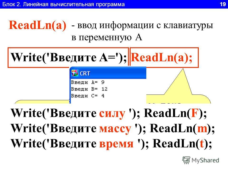 Блок 2. Линейная вычислительная программа 19 ReadLn(a) - ввод информации с клавиатуры в переменную А Write('Введите А='); ReadLn(a); Выводим поясняющую надпись, что вводить Ждем, пока пользователь не введет с клавиатуры значение А и нажмет Enter Writ