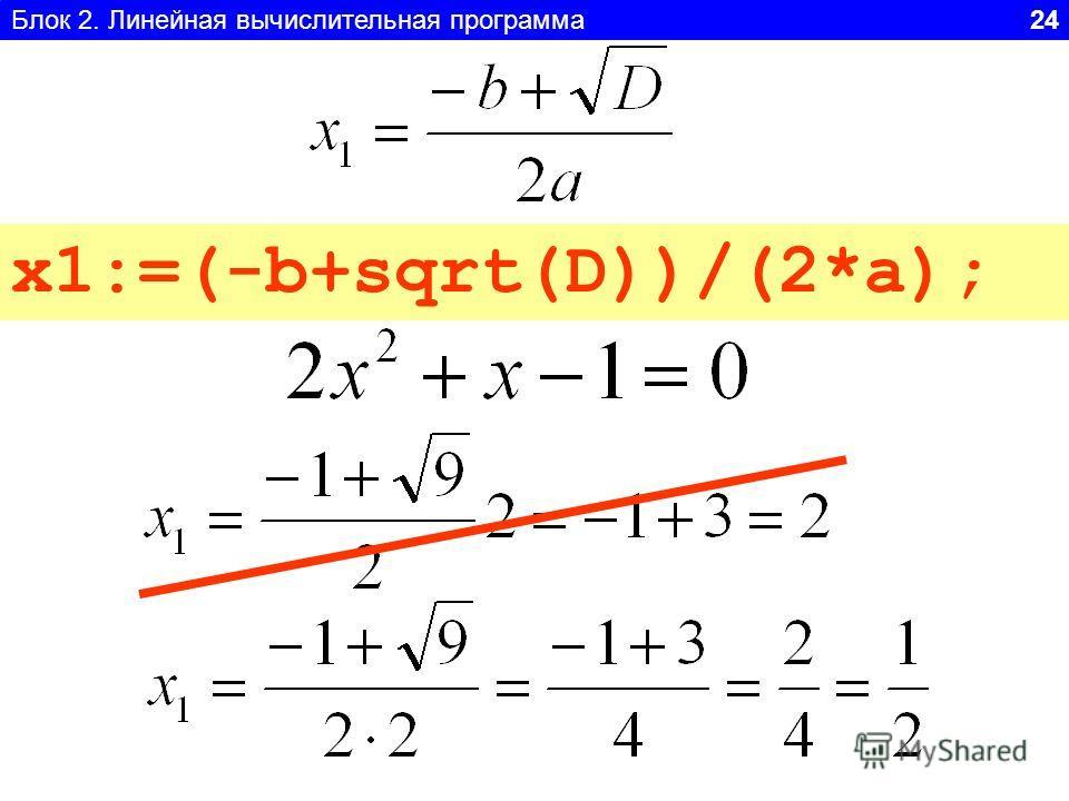 Блок 2. Линейная вычислительная программа 24 x1:=(-b+sqrt(D))/2*a; ? x1:=(-b+sqrt(D))/(2*a);