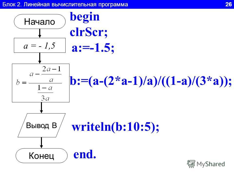 Блок 2. Линейная вычислительная программа 26 Начало а = - 1,5 Вывод B Конец a:=-1.5; begin clrScr; b:=(a-(2*a-1)/a)/((1-a)/(3*a)); writeln(b:10:5); end.