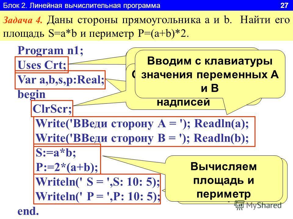 Блок 2. Линейная вычислительная программа 27 Задача 4. Даны стороны прямоугольника a и b. Найти его площадь S=a*b и периметр P=(a+b)*2. Program n1; Uses Crt; Var a,b,s,p:Real; begin ClrScr; Write('ВВеди сторону А = '); Readln(a); Write('ВВеди сторону