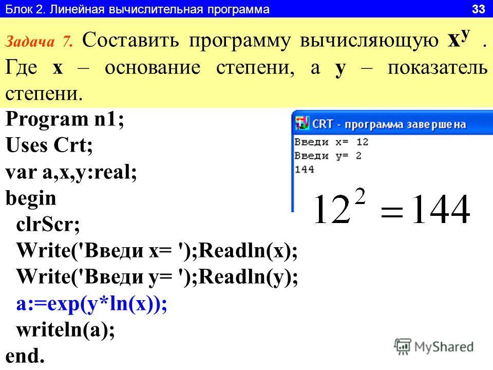 Блок 2. Линейная вычислительная программа 33 Задача 7. Составить программу вычисляющую x y. Где x – основание степени, а y – показатель степени. Program n1; Uses Crt; var a,x,y:real; begin clrScr; Write('Введи x= ');Readln(x); Write('Введи y= ');Read
