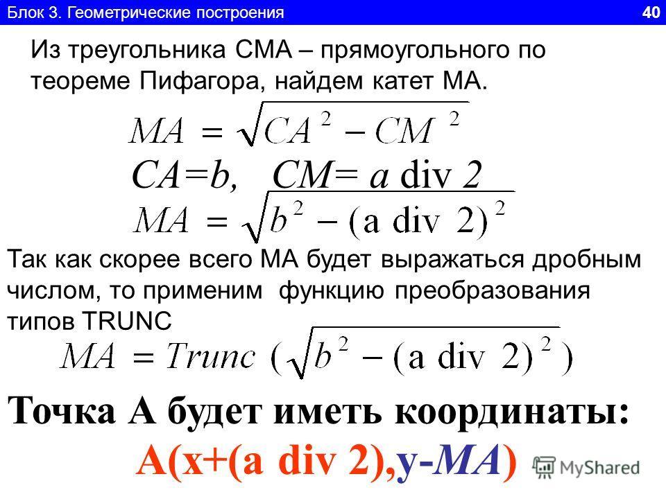 Блок 3. Геометрические построения 40 Из треугольника CMA – прямоугольного по теореме Пифагора, найдем катет МА. CA=b, СM= a div 2 Так как скорее всего МА будет выражаться дробным числом, то применим функцию преобразования типов TRUNC A(x+(a div 2),y-