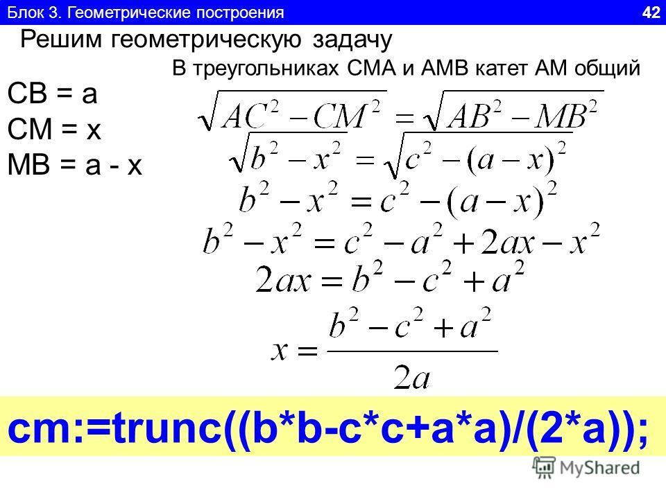 Блок 3. Геометрические построения 42 Решим геометрическую задачу СВ = а СМ = x MB = a - x В треугольниках СМА и АМВ катет АМ общий cm:=trunc((b*b-c*c+a*a)/(2*a));
