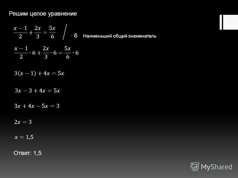 Решим целое уравнение Ответ: 1,5 6 Наименьший общий знаменатель
