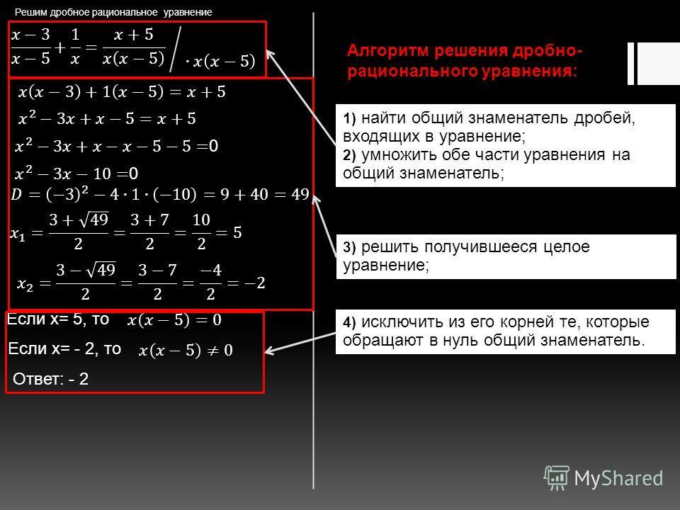 Решим дробное рациональное уравнение Если x= 5, то Если x= - 2, то Ответ: - 2 Алгоритм решения дробно- рационального уравнения: 1) найти общий знаменатель дробей, входящих в уравнение; 2) умножить обе части уравнения на общий знаменатель; 3) решить п
