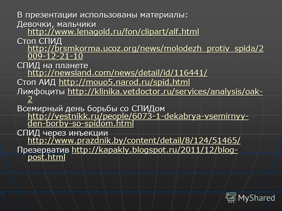 В презентации использованы материалы: Девочки, мальчики http://www.lenagold.ru/fon/clipart/alf.html http://www.lenagold.ru/fon/clipart/alf.html Стоп СПИД http://brsmkorma.ucoz.org/news/molodezh_protiv_spida/2 009-12-21-10 http://brsmkorma.ucoz.org/ne