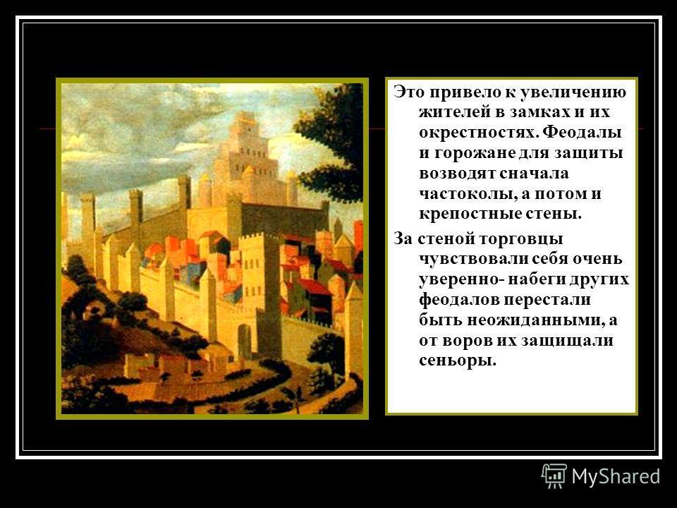 Это привело к увеличению жителей в замках и их окрестностях. Феодалы и горожане для защиты возводят сначала частоколы, а потом и крепостные стены. За стеной торговцы чувствовали себя очень уверенно- набеги других феодалов перестали быть неожиданными,