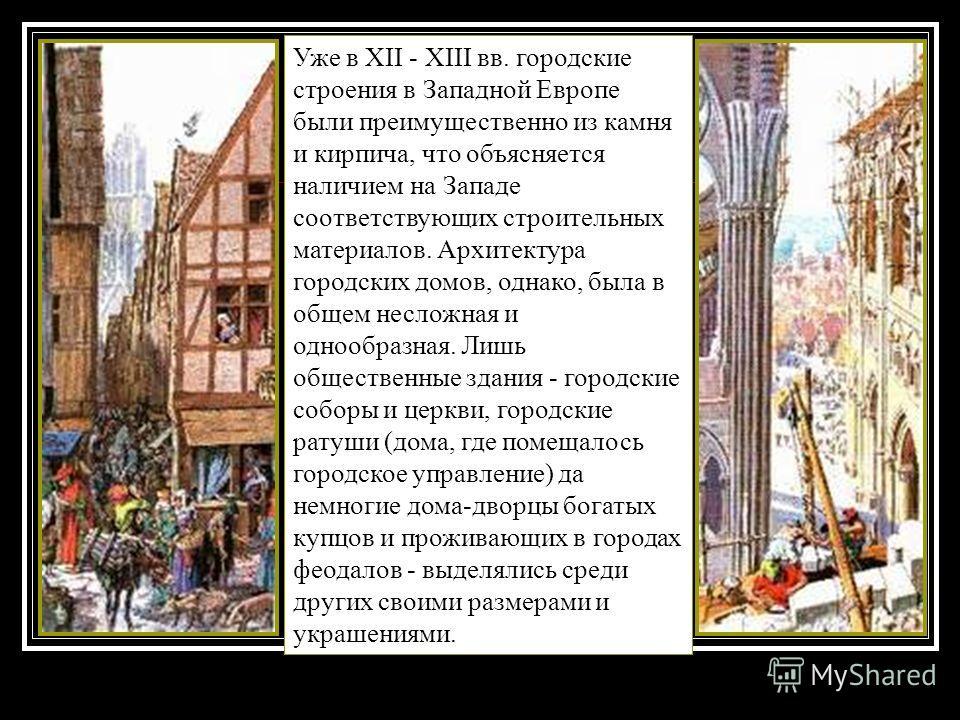 Уже в XII - XIII вв. городские строения в Западной Европе были преимущественно из камня и кирпича, что объясняется наличием на Западе соответствующих строительных материалов. Архитектура городских домов, однако, была в общем несложная и однообразная.