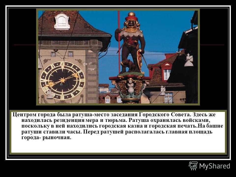 Центром города была ратуша-место заседания Городского Совета. Здесь же находилась резиденция мера и тюрьма. Ратуша охранялась войсками, поскольку в ней находились городская казна и городская печать.На башне ратуши ставили часы. Перед ратушей располаг