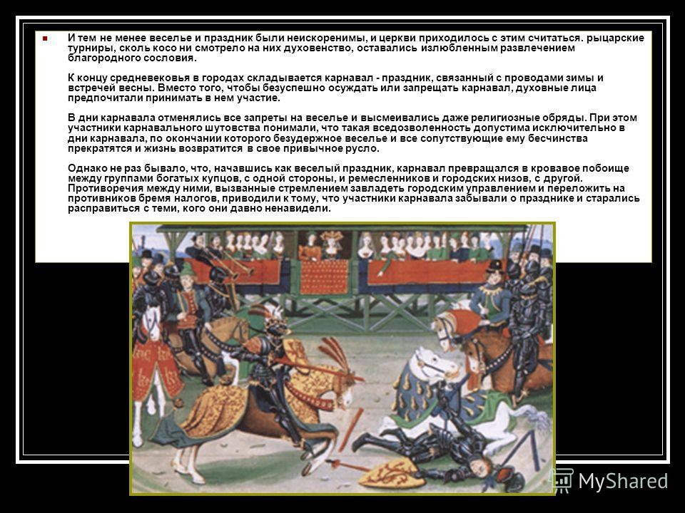 И тем не менее веселье и праздник были неискоренимы, и церкви приходилось с этим считаться. рыцарские турниры, сколь косо ни смотрело на них духовенство, оставались излюбленным развлечением благородного сословия. К концу средневековья в городах склад
