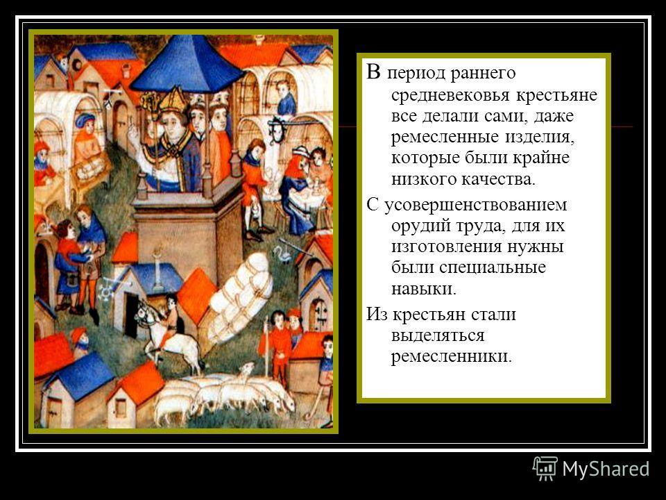 В период раннего средневековья крестьяне все делали сами, даже ремесленные изделия, которые были крайне низкого качества. С усовершенствованием орудий труда, для их изготовления нужны были специальные навыки. Из крестьян стали выделяться ремесленники