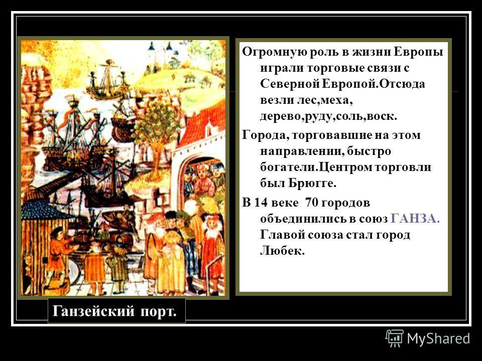 Огромную роль в жизни Европы играли торговые связи с Северной Европой.Отсюда везли лес,меха, дерево,руду,соль,воск. Города, торговавшие на этом направлении, быстро богатели.Центром торговли был Брюгге. В 14 веке 70 городов объединились в союз ГАНЗА.