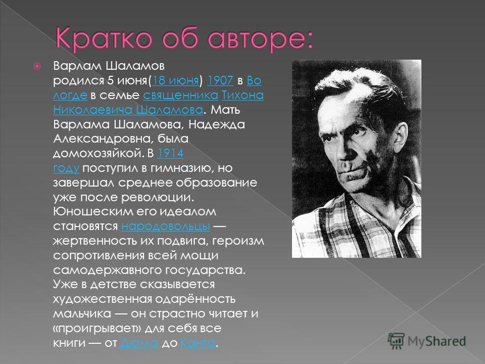 Варлам Шаламов родился 5 июня(18 июня) 1907 в Во логде в семье священника Тихона Николаевича Шаламова. Мать Варлама Шаламова, Надежда Александровна, была домохозяйкой. В 1914 году поступил в гимназию, но завершал среднее образование уже после революц