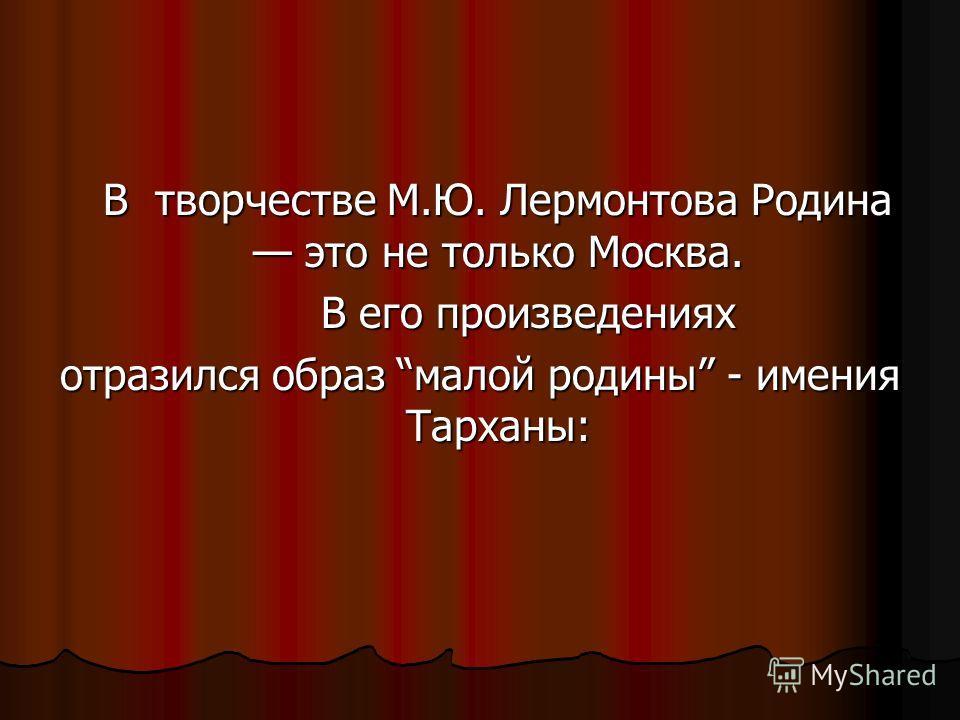 В творчестве М.Ю. Лермонтова Родина это не только Москва. В его произведениях отразился образ малой родины - имения Тарханы: