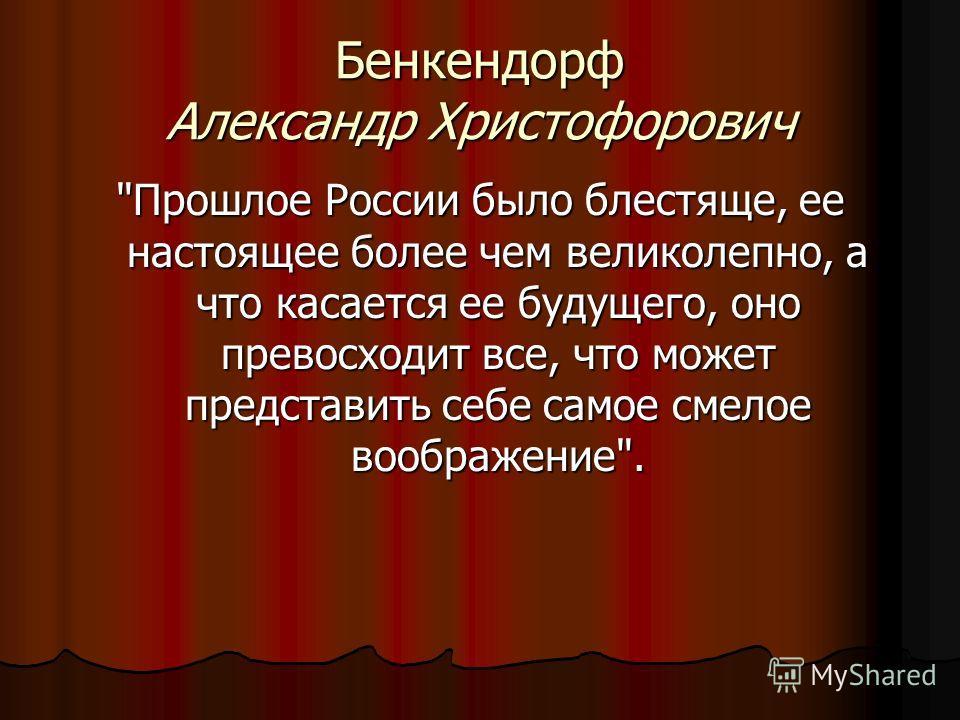 Бенкендорф Александр Христофорович Прошлое России было блестяще, ее настоящее более чем великолепно, а что касается ее будущего, оно превосходит все, что может представить себе самое смелое воображение.