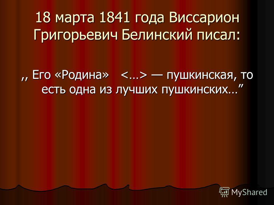 18 марта 1841 года Виссарион Григорьевич Белинский писал:,, Eго «Родина» пушкинская, то есть одна из лучших пушкинских…