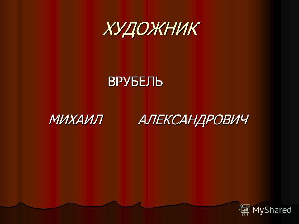 ХУДОЖНИК ВРУБЕЛЬ МИХАИЛАЛЕКСАНДРОВИЧ