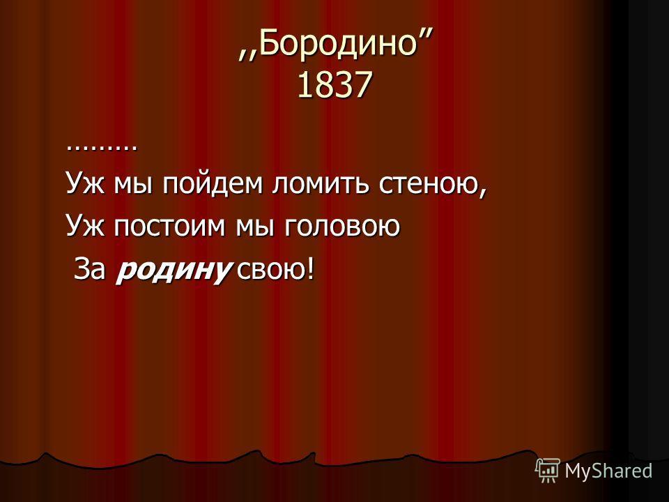 ,,Бородино 1837 ……… Уж мы пойдем ломить стеною, Уж постоим мы головою За родину свою! За родину свою!