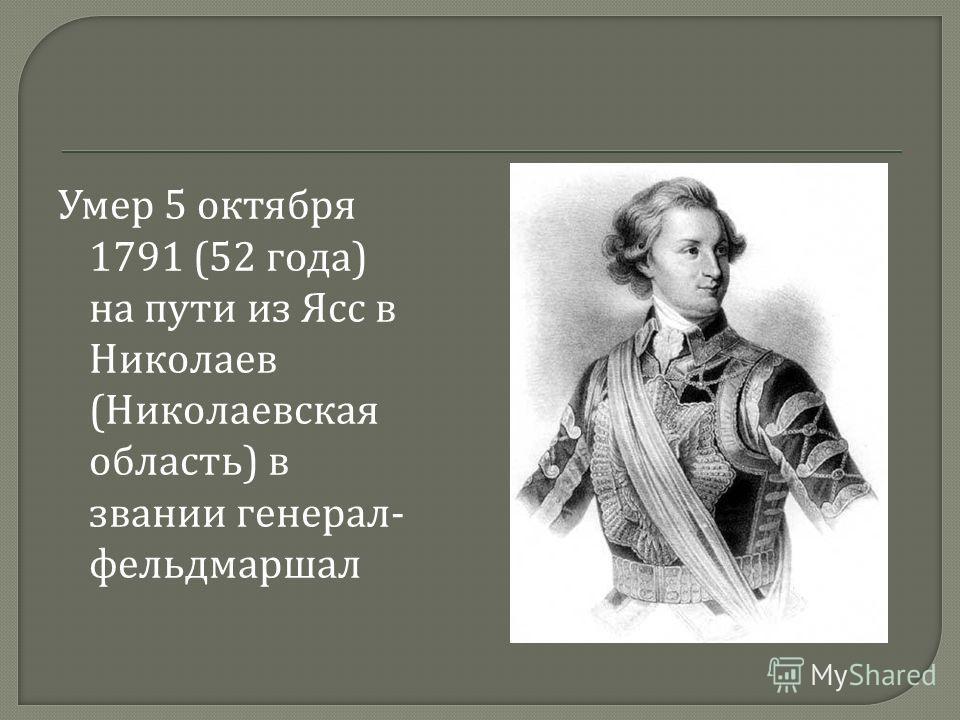 Умер 5 октября 1791 (52 года ) на пути из Ясс в Николаев ( Николаевская область ) в звании генерал - фельдмаршал