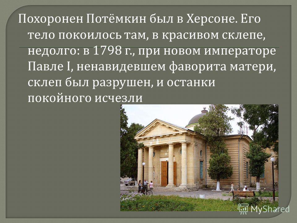Похоронен Потёмкин был в Херсоне. Его тело покоилось там, в красивом склепе, недолго : в 1798 г., при новом императоре Павле I, ненавидевшем фаворита матери, склеп был разрушен, и останки покойного исчезли