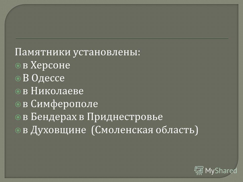 Памятники установлены : в Херсоне В Одессе в Николаеве в Симферополе в Бендерах в Приднестровье в Духовщине ( Смоленская область )