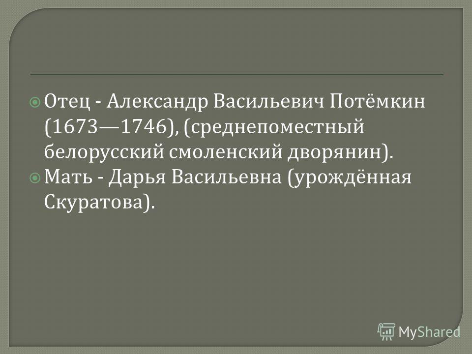 Отец - Александр Васильевич Потёмкин (16731746), ( среднепоместный белорусский смоленский дворянин ). Мать - Дарья Васильевна ( урождённая Скуратова ).