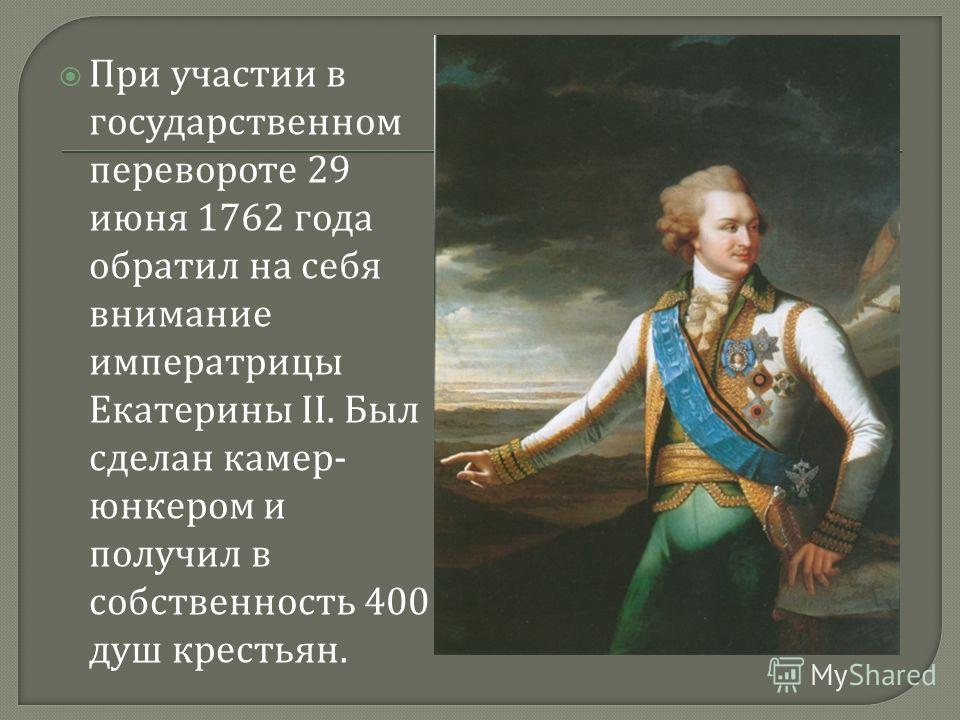 При участии в государственном перевороте 29 июня 1762 года обратил на себя внимание императрицы Екатерины II. Был сделан камер - юнкером и получил в собственность 400 душ крестьян.