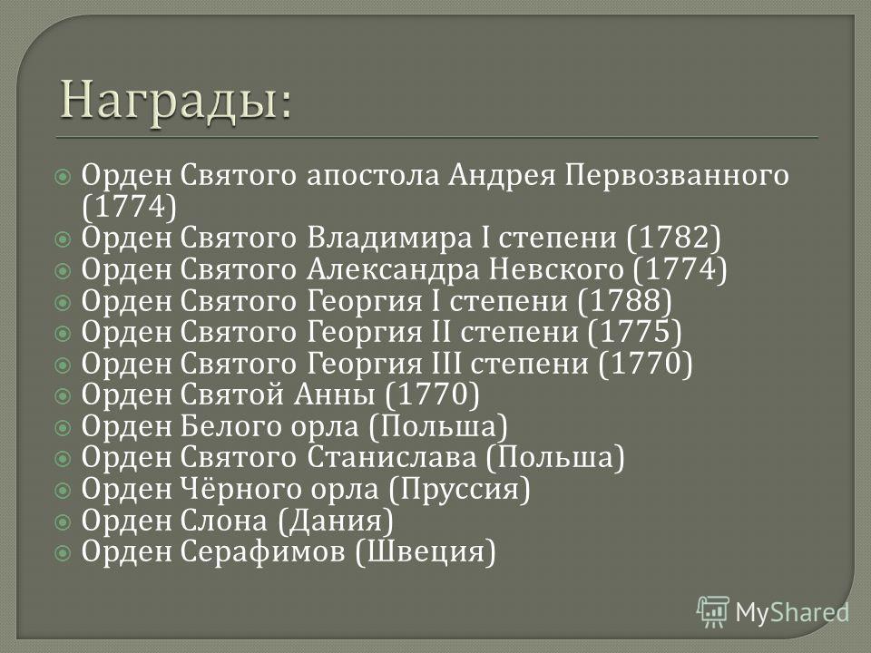 Орден Святого апостола Андрея Первозванного (1774) Орден Святого Владимира I степени (1782) Орден Святого Александра Невского (1774) Орден Святого Георгия I степени (1788) Орден Святого Георгия II степени (1775) Орден Святого Георгия III степени (177