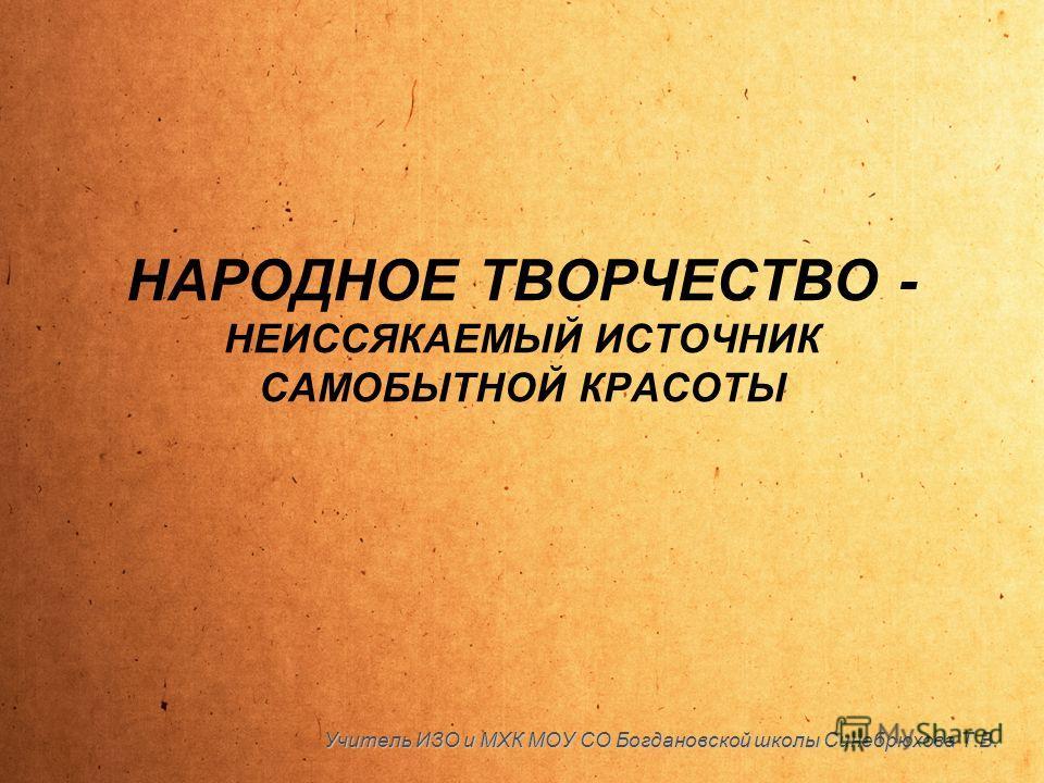 НАРОДНОЕ ТВОРЧЕСТВО - НЕИССЯКАЕМЫЙ ИСТОЧНИК САМОБЫТНОЙ КРАСОТЫ Учитель ИЗО и МХК МОУ СО Богдановской школы Синебрюхова Т.В.