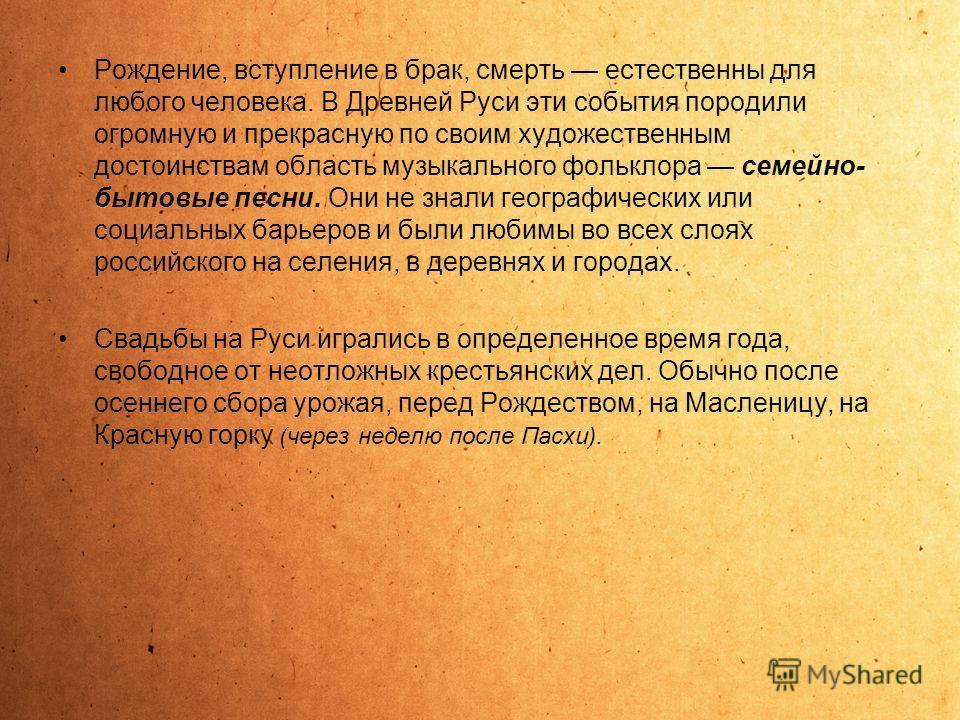 Рождение, вступление в брак, смерть естественны для любого человека. В Древней Руси эти события породили огромную и прекрасную по своим художественным достоинствам область музыкального фольклора семейно- бытовые песни. Они не знали географических или