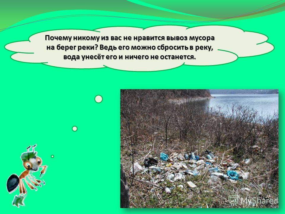 Почему никому из вас не нравится вывоз мусора на берег реки? Ведь его можно сбросить в реку, вода унесёт его и ничего не останется.