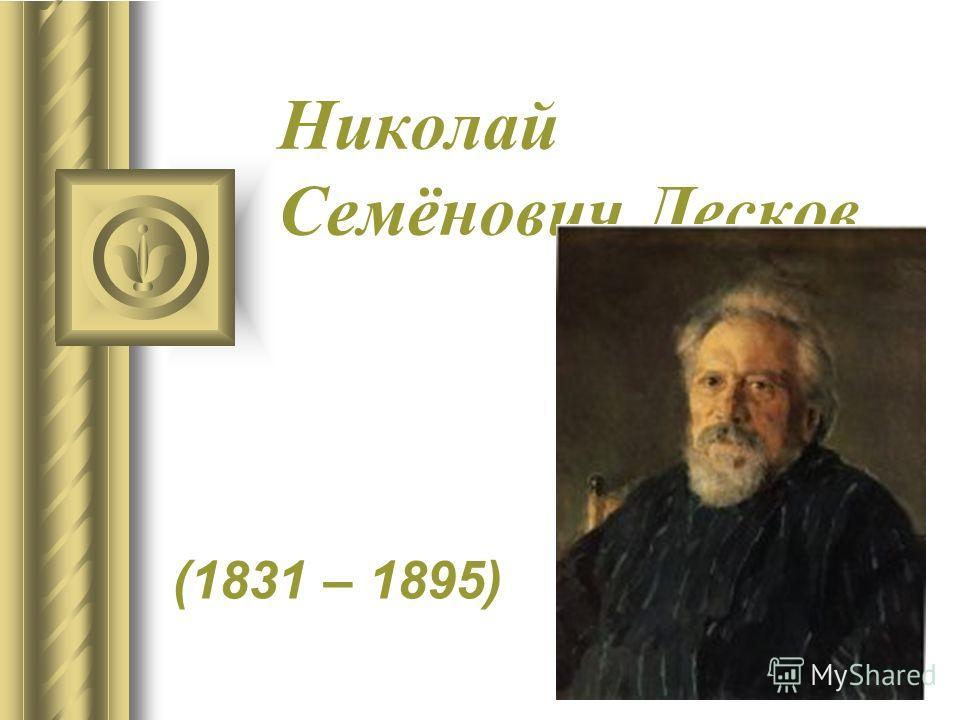 Николай Семёнович Лесков (1831 – 1895)