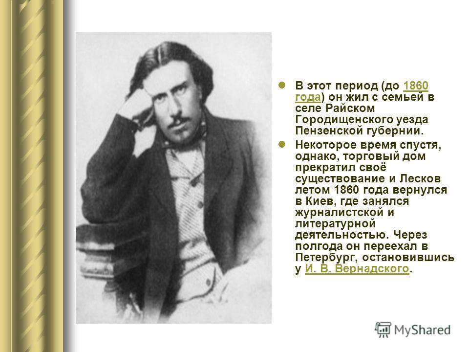 В этот период (до 1860 года) он жил с семьей в селе Райском Городищенского уезда Пензенской губернии.1860 года Некоторое время спустя, однако, торговый дом прекратил своё существование и Лесков летом 1860 года вернулся в Киев, где занялся журналистск