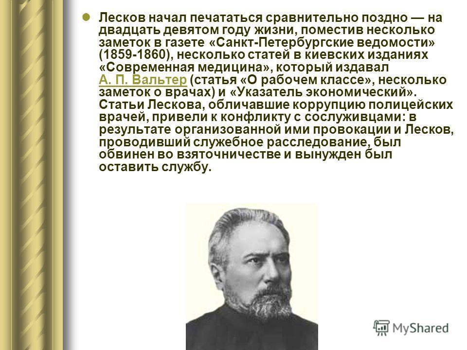 Лесков начал печататься сравнительно поздно на двадцать девятом году жизни, поместив несколько заметок в газете «Санкт-Петербургские ведомости» (1859-1860), несколько статей в киевских изданиях «Современная медицина», который издавал А. П. Вальтер (с