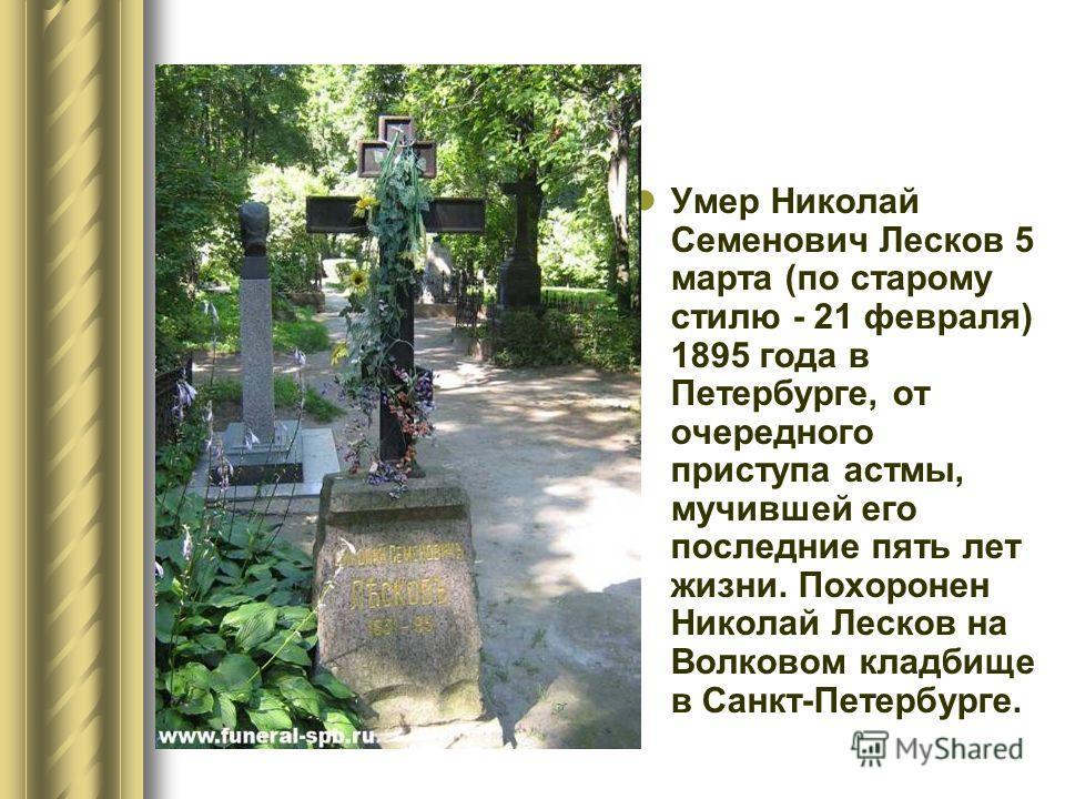 Умер Николай Семенович Лесков 5 марта (по старому стилю - 21 февраля) 1895 года в Петербурге, от очередного приступа астмы, мучившей его последние пять лет жизни. Похоронен Николай Лесков на Волковом кладбище в Санкт-Петербурге.