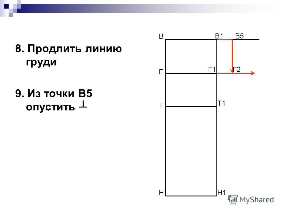 8. Продлить линию груди 9. Из точки В5 опустить В Н В1 Н1 Т Т1 Г Г1 В5 Г2