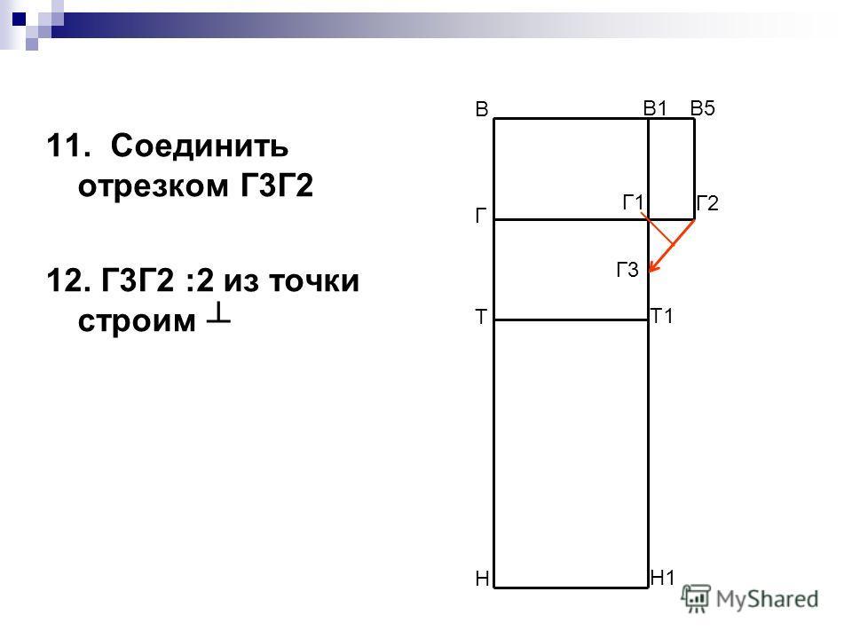 11. Соединить отрезком Г3Г2 12. Г3Г2 :2 из точки строим В Н В1 Н1 Т Т1 Г Г1 В5 Г2 Г3