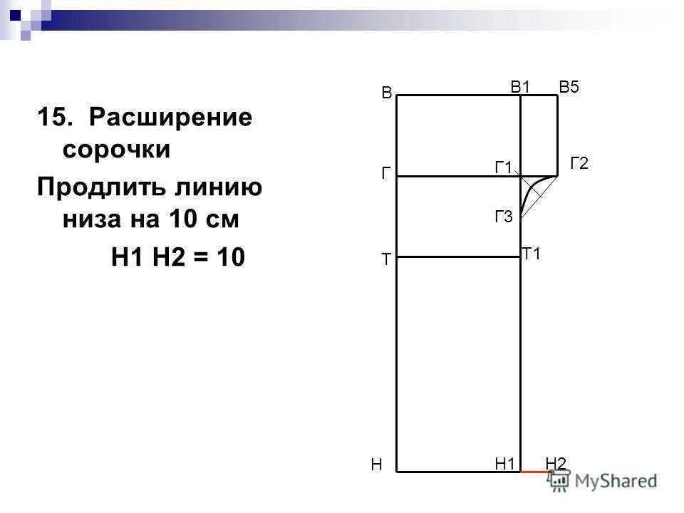 15. Расширение сорочки Продлить линию низа на 10 см Н1 Н2 = 10 В Н В1 Н1 Н2 Т Т1 Г Г1 В5 Г2 Г3