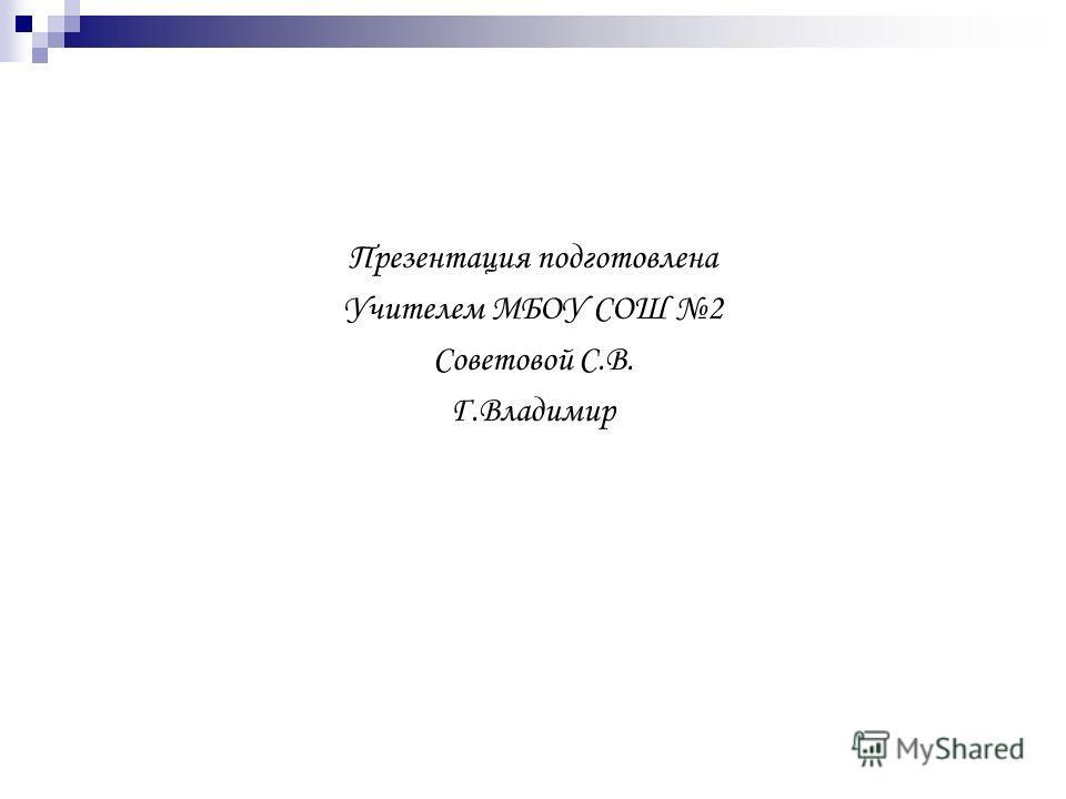Презентация подготовлена Учителем МБОУ СОШ 2 Советовой С.В. Г.Владимир