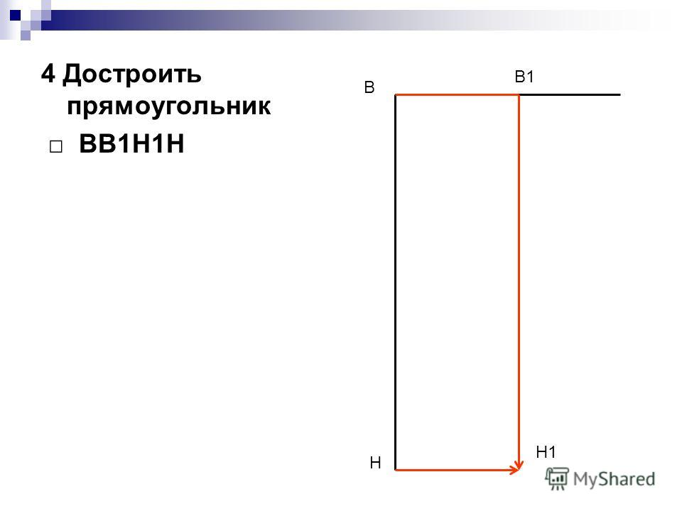 4 Достроить прямоугольник ВВ1Н1Н В Н В1 Н1
