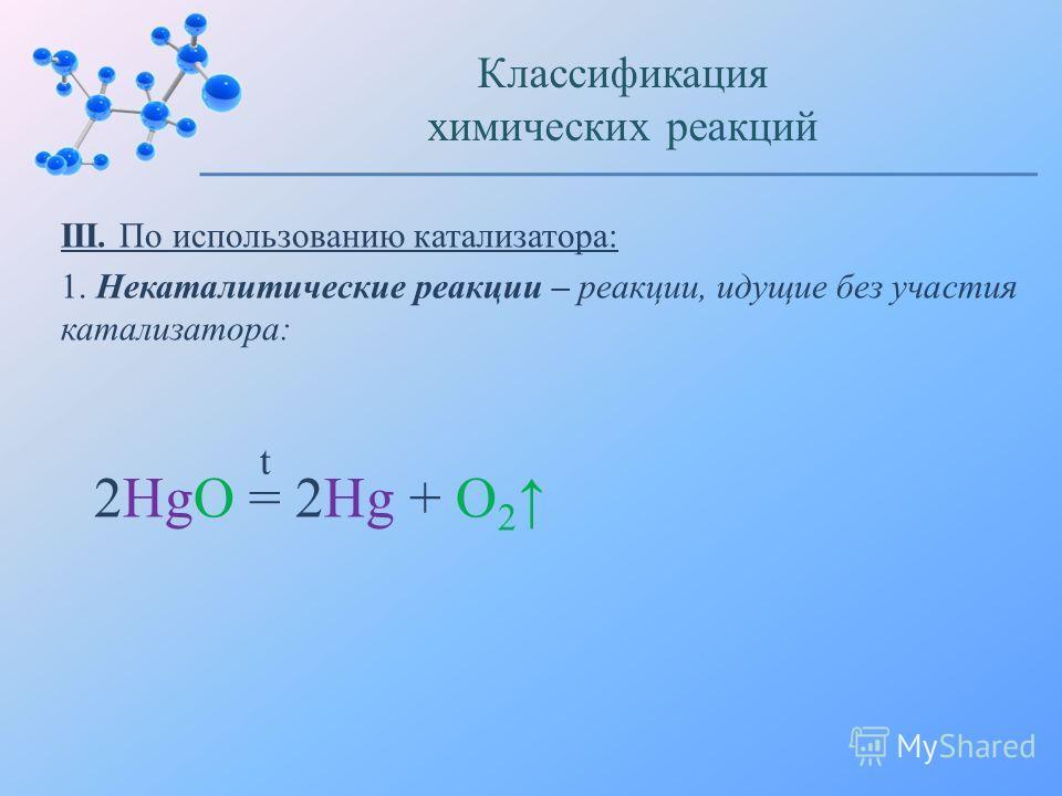 III. По использованию катализатора: 1. Некаталитические реакции – реакции, идущие без участия катализатора: Классификация химических реакций 2HgO = 2Hg + O 2 t