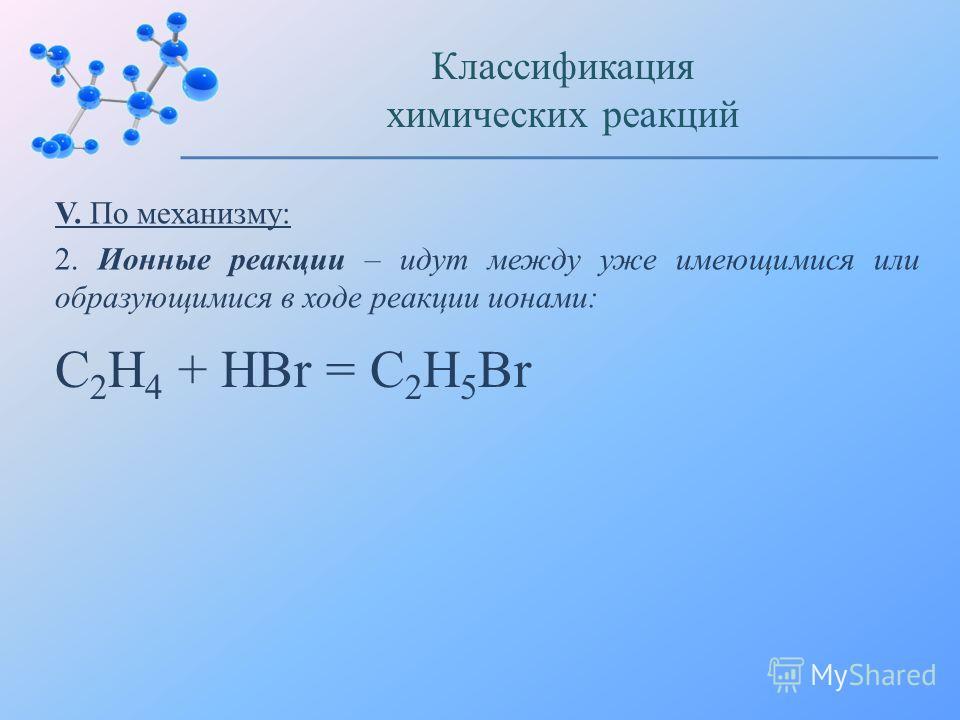 V. По механизму: 2. Ионные реакции – идут между уже имеющимися или образующимися в ходе реакции ионами: Классификация химических реакций C 2 H 4 + HBr = C 2 H 5 Br