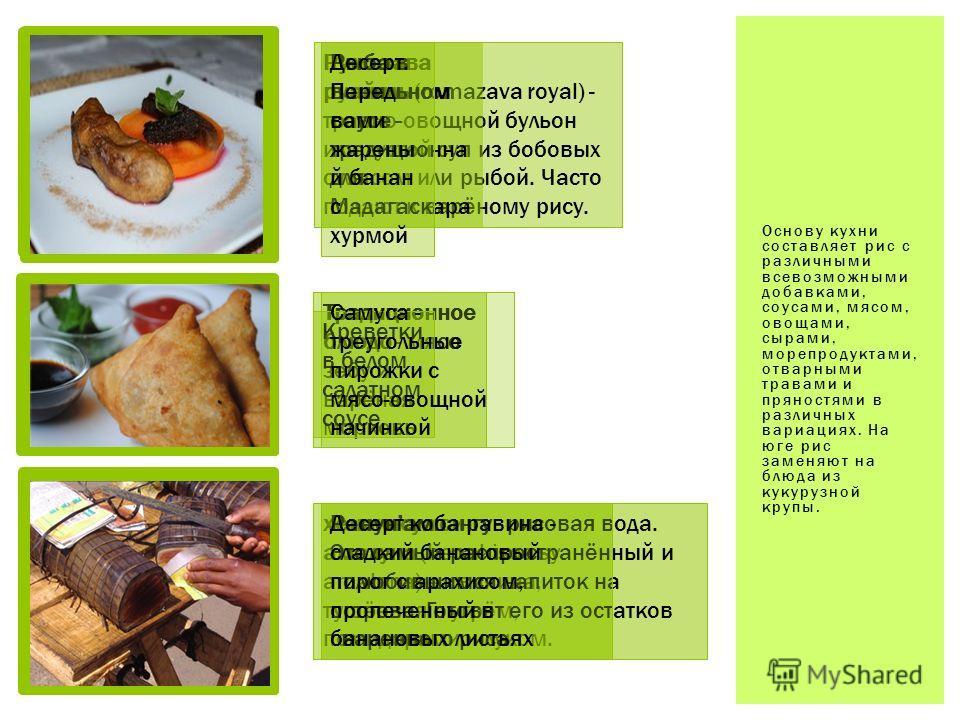 Основу кухни составляет рис с различными всевозможными добавками, соусами, мясом, овощами, сырами, морепродуктами, отварными травами и пряностями в различных вариациях. На юге рис заменяют на блюда из кукурузной крупы. Румазава руайяль (romazava roya