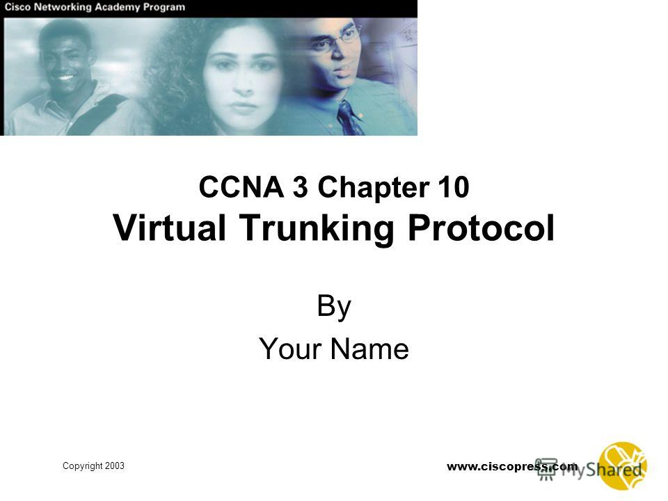 www.ciscopress.com Copyright 2003 CCNA 3 Chapter 10 Virtual Trunking Protocol By Your Name